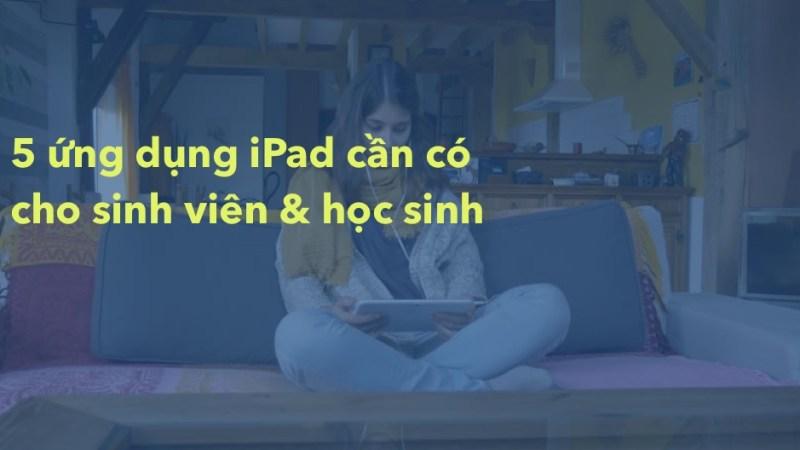 5 ứng dụng iPad mà mọi sinh viên học sinh cần phải có