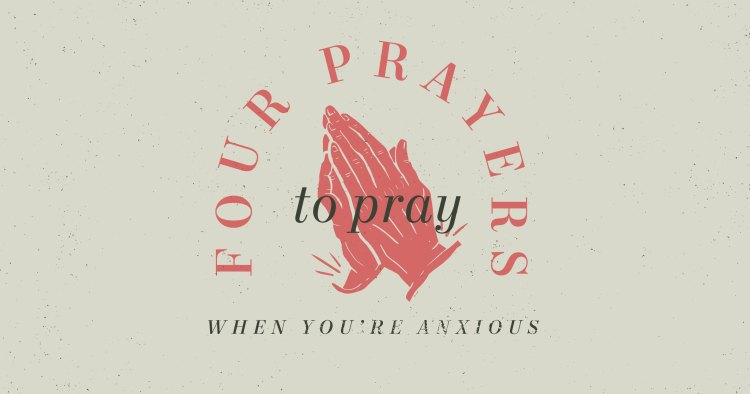 4 Prayers to Pray When You're Anxious