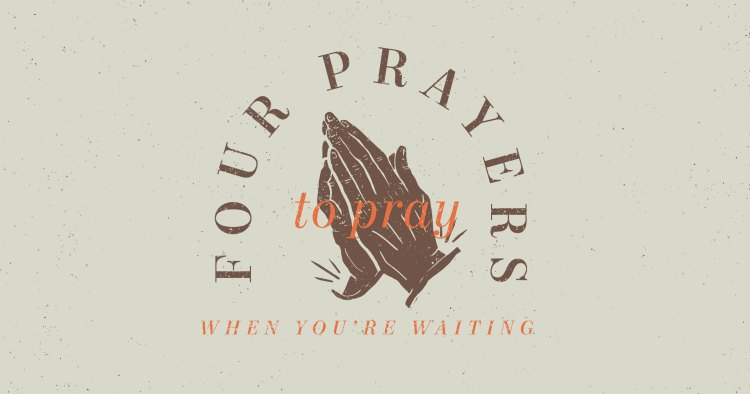 4 Prayers to Pray when You're Waiting