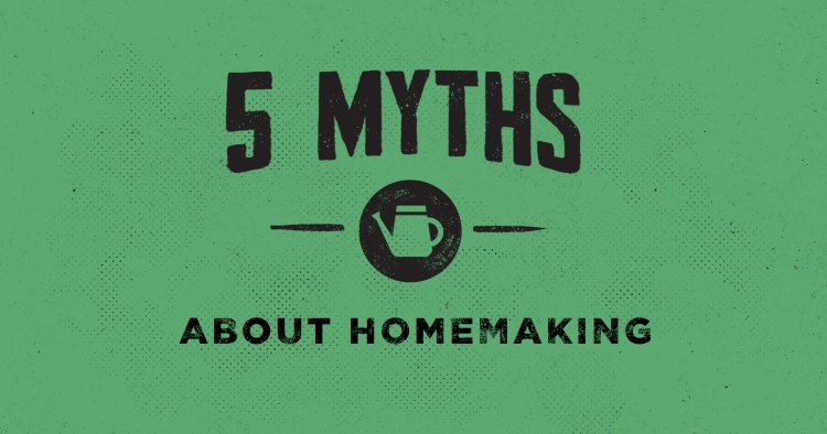 5 Myths about Homemaking