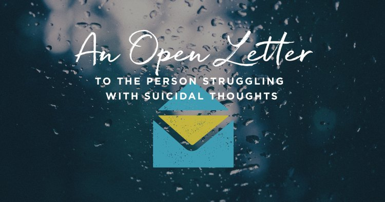 An Open Letter to the Person Struggling with Suicidal Thoughts