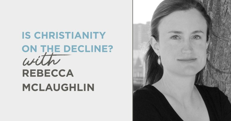 Podcast: Is Christianity on the Decline? (Rebecca McLaughlin)