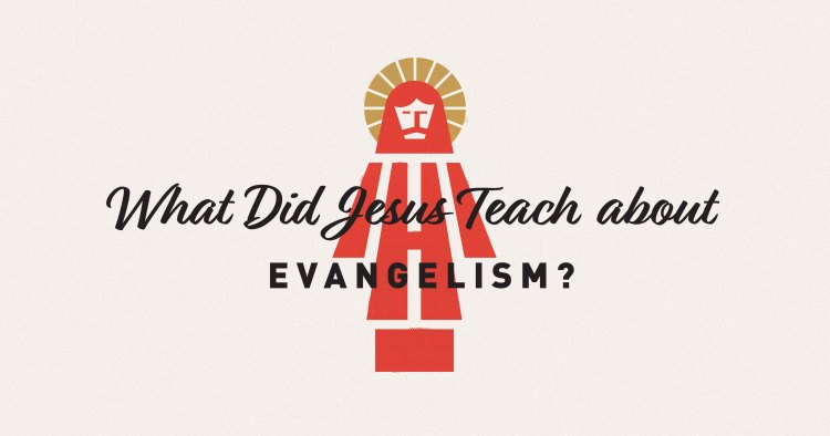 What Did Jesus Teach about Evangelism?