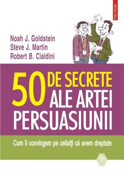 Noah J. Goldstein, Steve J. Martin, Robert B. Cialdini - 50 de secrete ale artei persuasiunii. Cum ii convingem pe ceilalti ca avem dreptate. Editia 2015 -