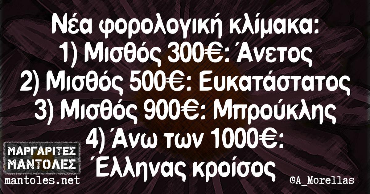Νέα φορολογική κλίμακα: 1)Μισθός 300€: Άνετος 2)Μισθός 500€: Ευκατάστατος 3)Μισθός 900€: Μπρούκλης 4) Άνω των 1000€: Έλληνας κροίσος