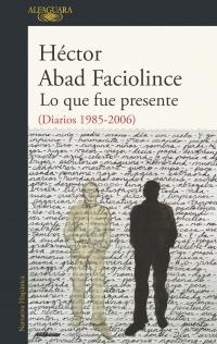 Lo que fue presente (Diarios 1985-2006) de Héctor Abad Faciolince