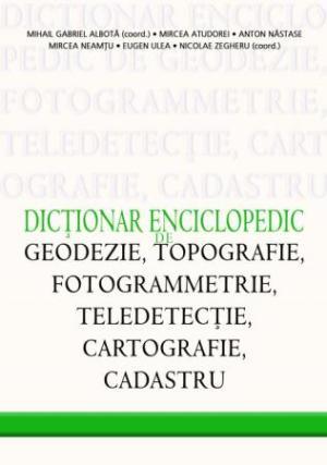 Dictionar enciclopedic de geodezie topografie fotogrammetrie teledetectie cartografie si cadastru