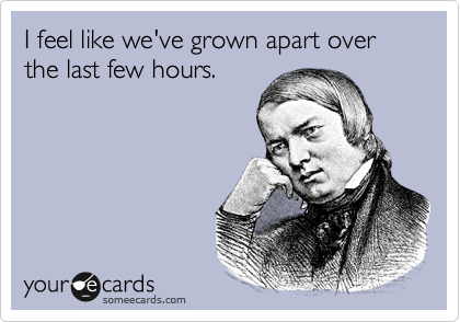 Funny Breakup Ecard: I feel like we've grown apart over the last few hours.