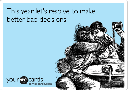 someecards.com - This year let's resolve to make better bad decisions