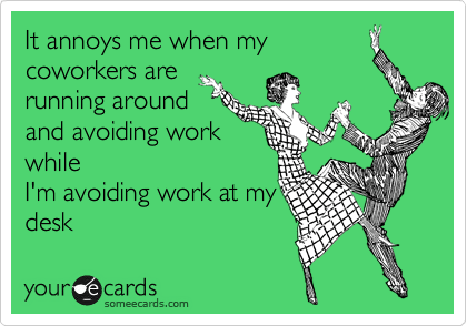 someecards.com - It annoys me when my coworkers are running around and avoiding work while I'm avoiding work at my desk