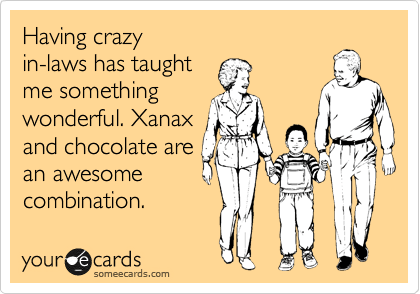 Funny Family Ecard: Having crazy in-laws has taught me something wonderful. Xanax and chocolate are an awesome combination.
