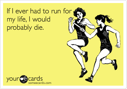someecards.com - If I ever had to run for my life, I would probably die.