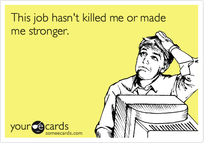someecards.com - This job hasn't killed me or made me stronger.