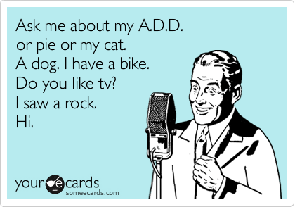 Funny Cry for Help Ecard: Ask me about my A.D.D. or pie or my cat. A dog. I have a bike. Do you like tv? I saw a rock. Hi.