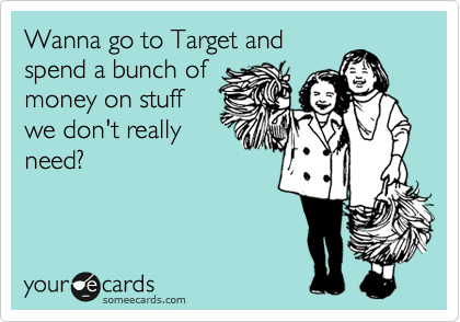 Funny Friendship Ecard: Wanna go to Target and spend a bunch of money on stuff we don't really need?
