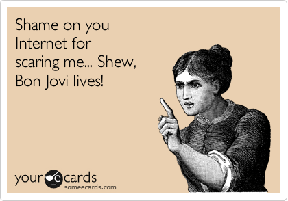 someecards.com - Shame on you Internet for scaring me... Shew, Bon Jovi lives!
