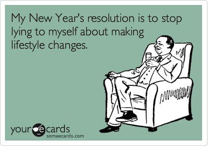 someecards.com - My New Year's resolution is to stop lying to myself about making lifestyle changes.