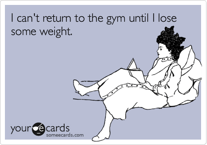 Funny Confession Ecard: I can't return to the gym until I lose some weight.