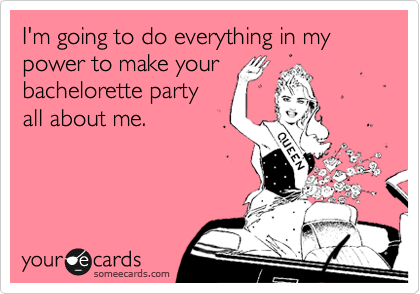 someecards.com - I'm going to do everything in my power to make your bachelorette party all about me.
