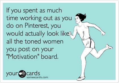 Funny Encouragement Ecard: If you spent as much time working out as you do on Pinterest, you would actually look like all the toned women you post on your 'Motivation' board.