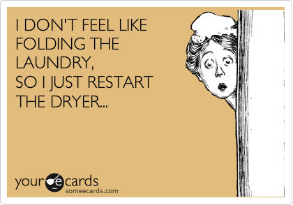 Funny Somewhat Topical Ecard: I DON'T FEEL LIKE FOLDING THE LAUNDRY, SO I JUST RESTART THE DRYER...