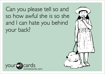 someecards.com - Can you please tell so and so how awful she is so she and I can hate you behind your back?