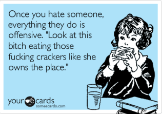 Once you hate someone, everything they do is offensive. 'Look at this bitch eating those fucking crackers like she owns the place.'