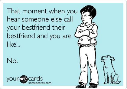 Funny Friendship Ecard: That moment when you hear someone else call your bestfriend their bestfriend and you are like... No.