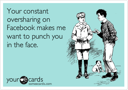 Funny Reminders Ecard: Your constant oversharing on Facebook makes me want to punch you in the face.