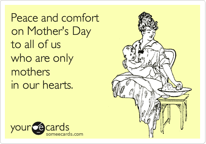 someecards.com - Peace and comfort on Mother's Day to all of us who are only mothers in our hearts.