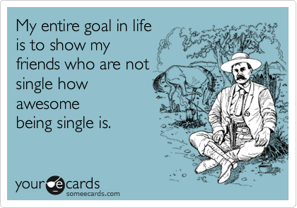 My entire goal in life is to show my friends who are not single how awesome being single is.