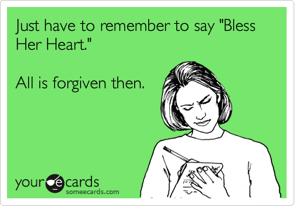 Funny Courtesy Hello Ecard: Just have to remember to say 'Bless Her Heart.' All is forgiven then.
