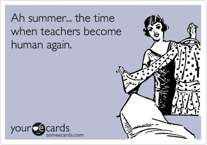 Funny Somewhat Topical Ecard: Ah summer... the time when teachers become human again.