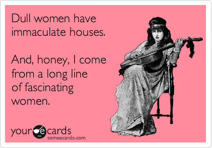 someecards.com - Dull women have immaculate houses. And, honey, I come from a long line of fascinating women.