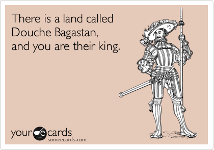 someecards.com - There is a land called Douche Bagastan, and you are their king.