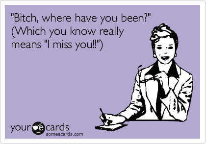 Funny Friendship Ecard: 'Bitch, where have you been?' (Which you know really means 'I miss you!!').