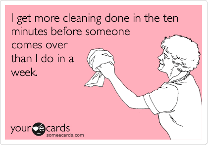 someecards.com - I get more cleaning done in the ten minutes before someone comes over than I do in a week.