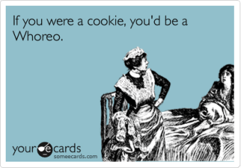 someecards.com - If you were a cookie, you'd be a Whoreo.