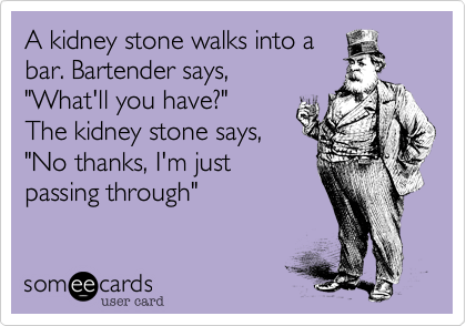 Funny Sympathy Ecard: A kidney stone walks into a bar. Bartender says, 'What'll you have?' The kidney stone says, 'No thanks, I'm just passing through'.