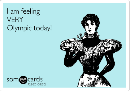 someecards.com - I am feeling VERY Olympic today!
