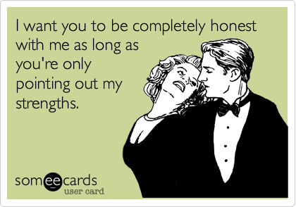 someecards.com - I want you to be completely honest with me as long as you're only pointing out my strengths.