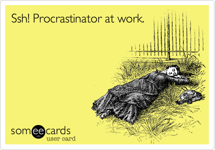 someecards.com - Ssh! Procrastinator at work.