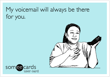 Funny Thinking of You Ecard: My voicemail will always be there for you.