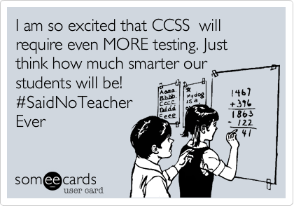 Funny Teacher Week Ecard: I am so excited that CCSS will require even MORE testing. Just think how much smarter our students will be! #SaidNoTeacher Ever.