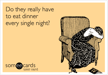 someecards.com - Do they really have to eat dinner every single night?