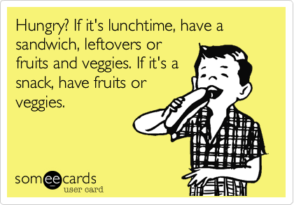 someecards.com - Hungry? If it's lunchtime, have a sandwich, leftovers or fruits and veggies. If it's a snack, have fruits or veggies.