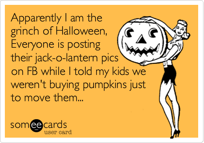 someecards.com - Apparently I am the grinch of Halloween, Everyone is posting their jack-o-lantern pics on FB while I told my kids we weren't buying pumpkins just to move them...