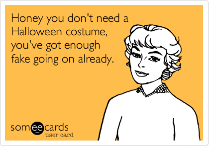 Funny Halloween Ecard: Honey you don't need a Halloween costume, you've got enough fake going on already.