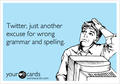someecards.com - Twitter, just another excuse for wrong grammar and spelling.