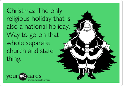 Christmas: The only religious holiday that is also a national holiday. Way to go on that whole separate church and state thing